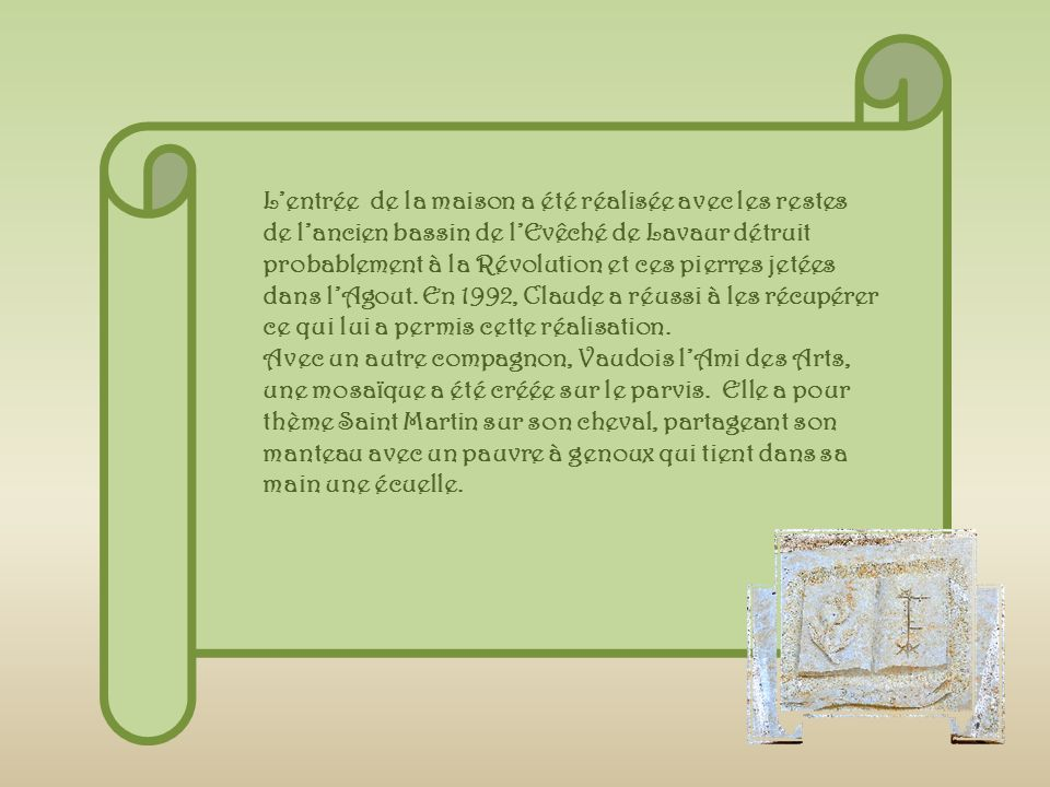 L'entrée de la maison a été réalisée avec les restes de l'ancien bassin de l'Evêché de Lavaur détruit probablement à la Révolution et ces pierres jetées dans l'Agout. En 1992, Claude a réussi à les récupérer ce qui lui a permis cette réalisation.
