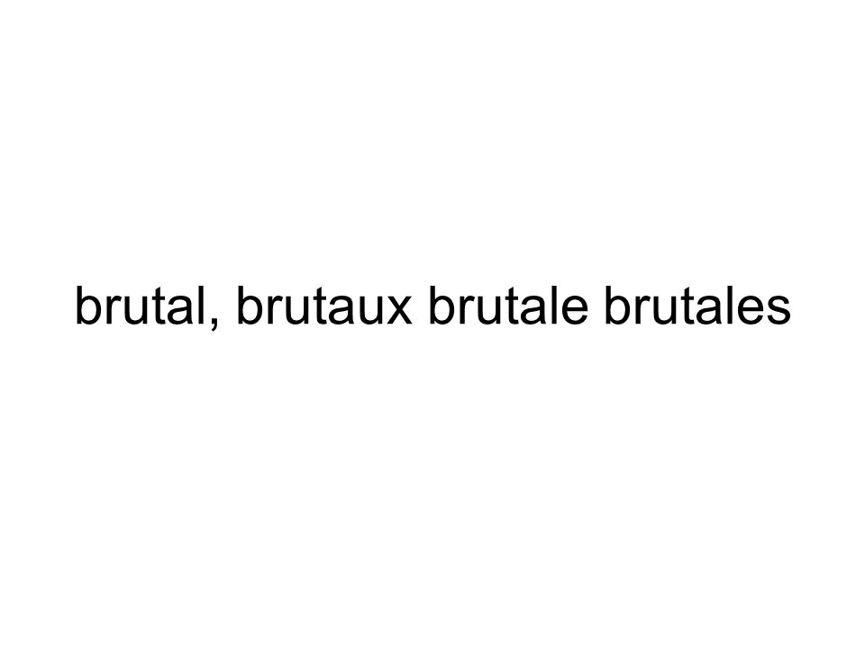 brutal, brutaux brutale brutales