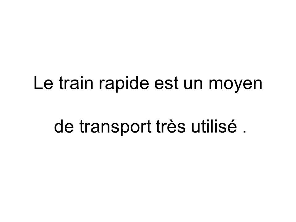 Le train rapide est un moyen de transport très utilisé .