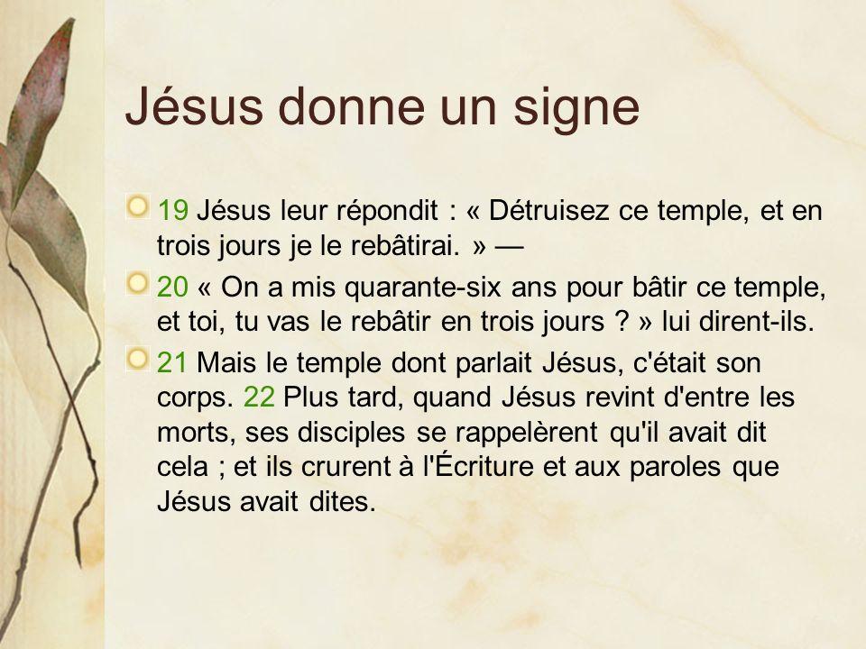 Jésus donne un signe 19 Jésus leur répondit : « Détruisez ce temple, et en trois jours je le rebâtirai. » —