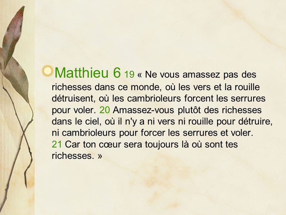 Matthieu 6 19 « Ne vous amassez pas des richesses dans ce monde, où les vers et la rouille détruisent, où les cambrioleurs forcent les serrures pour voler.