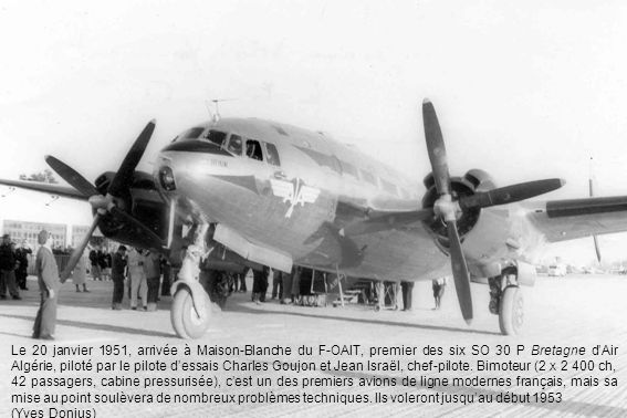 Le 20 janvier 1951, arrivée à Maison-Blanche du F-OAIT, premier des six SO 30 P Bretagne d'Air Algérie, piloté par le pilote d'essais Charles Goujon et Jean Israël, chef-pilote. Bimoteur (2 X 2 400 ch, 42 passagers, cabine pressurisée), c'est un des premiers avions de ligne modernes français, mais sa mise au point soulèvera de nombreux problèmes techniques. Ils voleront jusqu'au début 1953