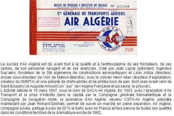 Le succès d'Air Algérie est dû avant tout à la qualité et à l'enthousiasme de ses fondateurs, de ses cadres, de son personnel navigant et de ses employés. Créé par Jean Lignel (président, ingénieur Sup'aéro, fondateur de la Sté algérienne de constructions aéronautiques) et Léon Adida (directeur, ancien sous-directeur de l'AIA de Maison-Blanche), avec le colonel Henri Alias (directeur d'exploitation, créateur du GMMTA) et une pléiade de chefs-pilotes et de pilotes hors de pair, dont Jean Israël (ami de Saint-Exupéry) et Auguste Arnould (un ''pur'' de l'Algérie Française et qui saura le prouver).