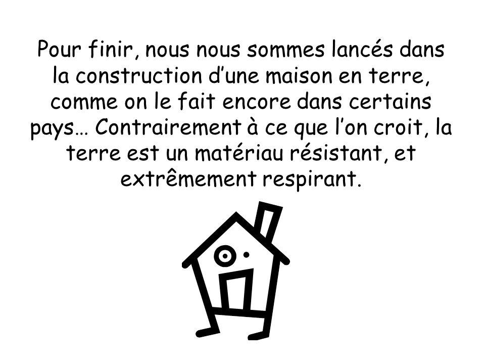 Pour finir, nous nous sommes lancés dans la construction d'une maison en terre, comme on le fait encore dans certains pays… Contrairement à ce que l'on croit, la terre est un matériau résistant, et extrêmement respirant.