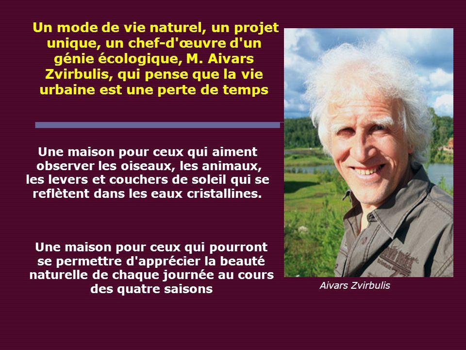 Un mode de vie naturel, un projet unique, un chef-d œuvre d un génie écologique, M. Aivars Zvirbulis, qui pense que la vie urbaine est une perte de temps