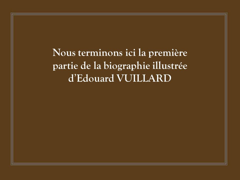 Nous terminons ici la première partie de la biographie illustrée d'Edouard VUILLARD