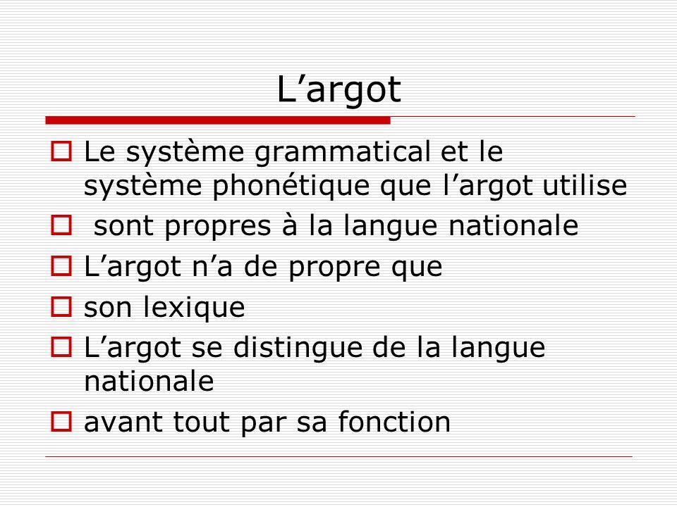 L'argot Le système grammatical et le système phonétique que l'argot utilise. sont propres à la langue nationale.