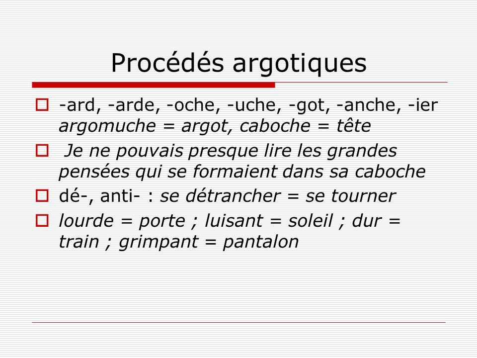 Procédés argotiques -ard, -arde, -oche, -uche, -got, -anche, -ier argomuche = argot, caboche = tête