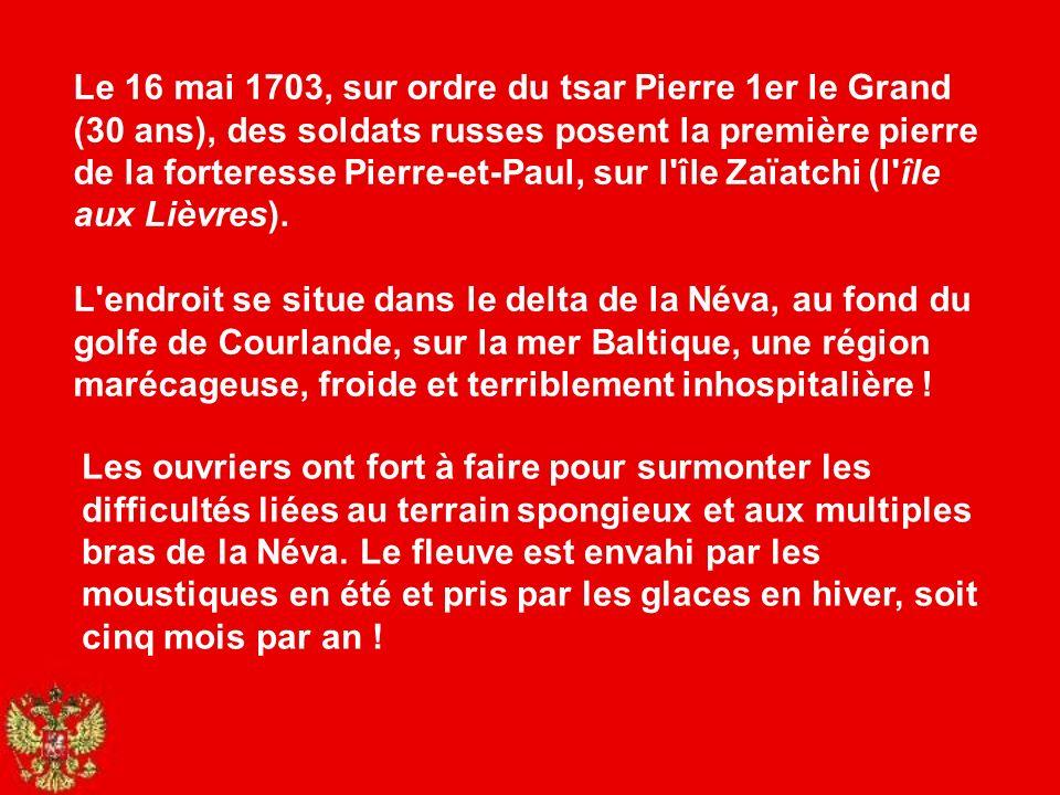 Le 16 mai 1703, sur ordre du tsar Pierre 1er le Grand (30 ans), des soldats russes posent la première pierre de la forteresse Pierre-et-Paul, sur l île Zaïatchi (l île aux Lièvres). L endroit se situe dans le delta de la Néva, au fond du golfe de Courlande, sur la mer Baltique, une région marécageuse, froide et terriblement inhospitalière !