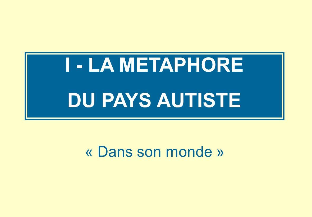 I - LA METAPHORE DU PAYS AUTISTE