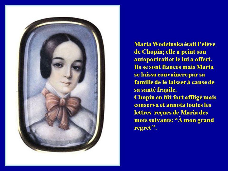 Maria Wodzinska était l'élève de Chopin; elle a peint son autoportrait et le lui a offert. Ils se sont fiancés mais Maria se laissa convaincre par sa famille de le laisser à cause de sa santé fragile.