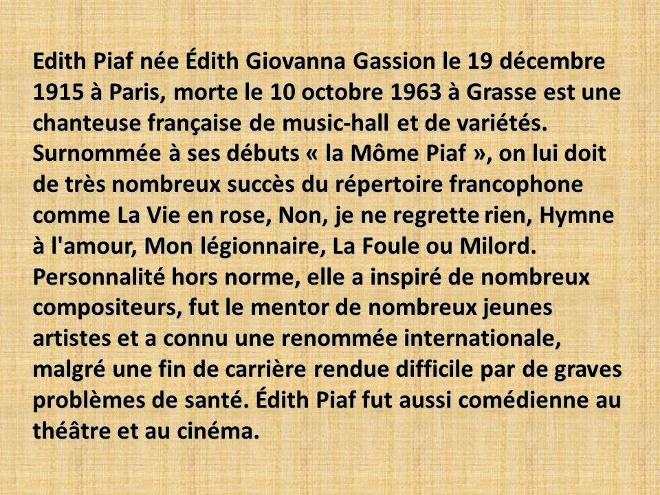 Edith Piaf née Édith Giovanna Gassion le 19 décembre 1915 à Paris, morte le 10 octobre 1963 à Grasse est une chanteuse française de music-hall et de variétés.