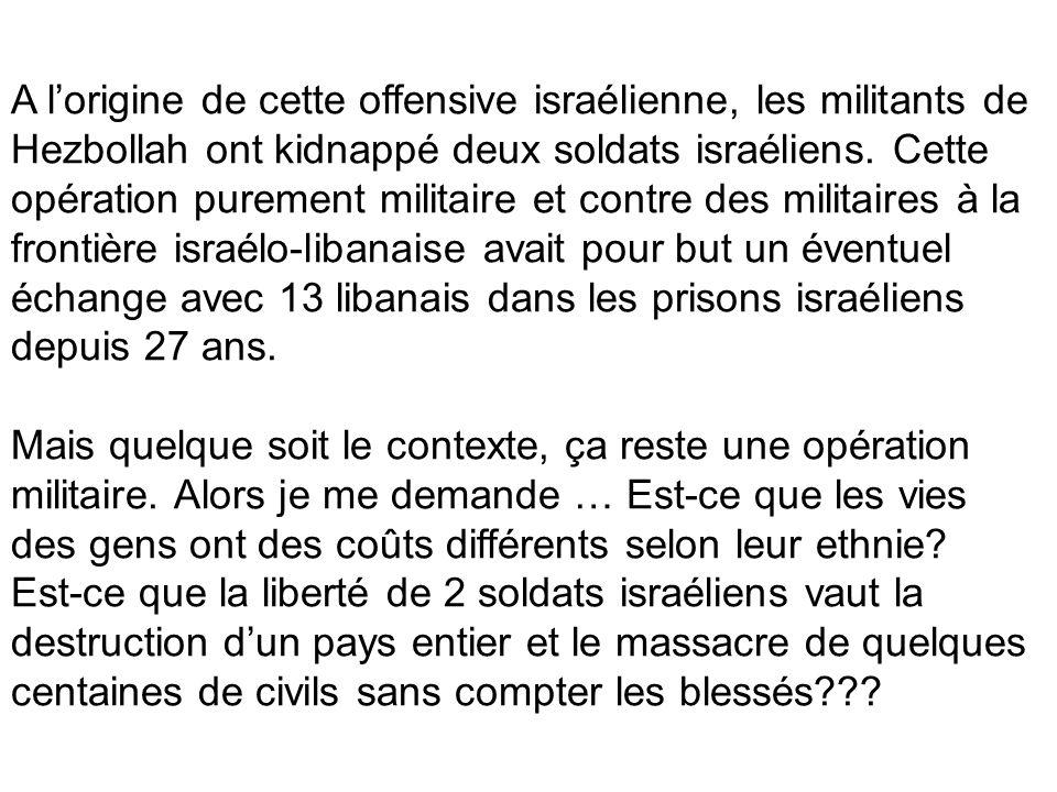 A l'origine de cette offensive israélienne, les militants de Hezbollah ont kidnappé deux soldats israéliens. Cette opération purement militaire et contre des militaires à la frontière israélo-libanaise avait pour but un éventuel échange avec 13 libanais dans les prisons israéliens depuis 27 ans.
