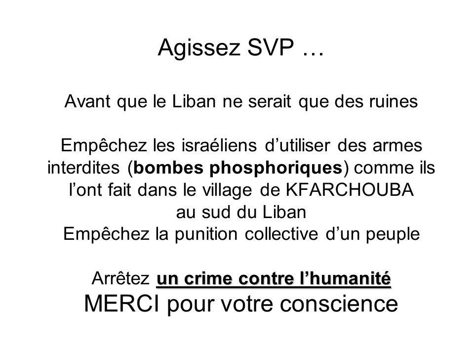 Agissez SVP … Avant que le Liban ne serait que des ruines Empêchez les israéliens d'utiliser des armes interdites (bombes phosphoriques) comme ils l'ont fait dans le village de KFARCHOUBA au sud du Liban Empêchez la punition collective d'un peuple Arrêtez un crime contre l'humanité MERCI pour votre conscience