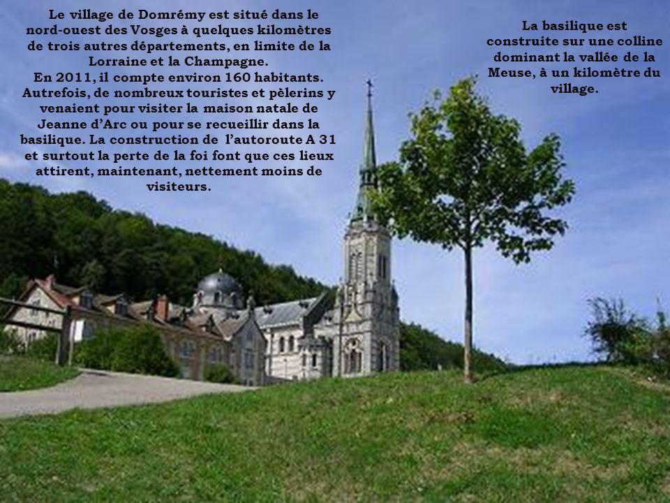 Le village de Domrémy est situé dans le nord-ouest des Vosges à quelques kilomètres de trois autres départements, en limite de la Lorraine et la Champagne. En 2011, il compte environ 160 habitants. Autrefois, de nombreux touristes et pèlerins y venaient pour visiter la maison natale de Jeanne d'Arc ou pour se recueillir dans la basilique. La construction de l'autoroute A 31 et surtout la perte de la foi font que ces lieux attirent, maintenant, nettement moins de visiteurs.