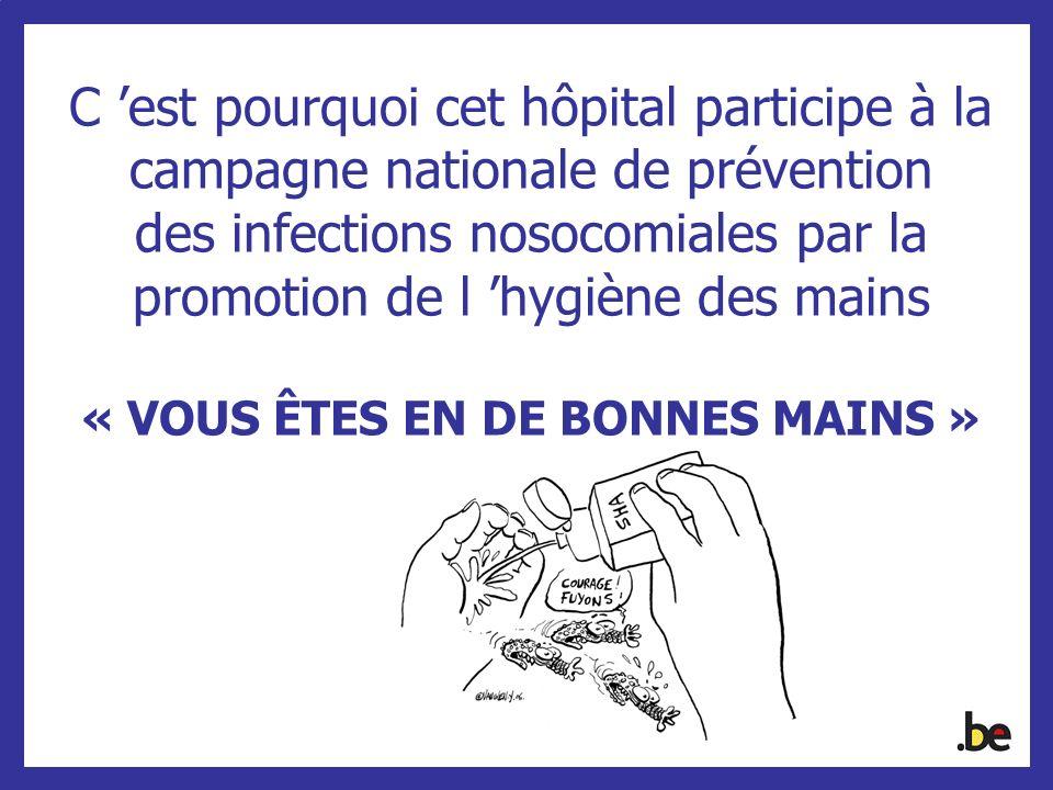 C 'est pourquoi cet hôpital participe à la campagne nationale de prévention des infections nosocomiales par la promotion de l 'hygiène des mains « VOUS ÊTES EN DE BONNES MAINS »