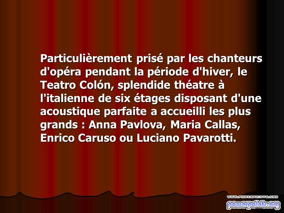 Particulièrement prisé par les chanteurs d opéra pendant la période d hiver, le Teatro Colón, splendide théatre à l italienne de six étages disposant d une acoustique parfaite a accueilli les plus grands : Anna Pavlova, Maria Callas, Enrico Caruso ou Luciano Pavarotti.