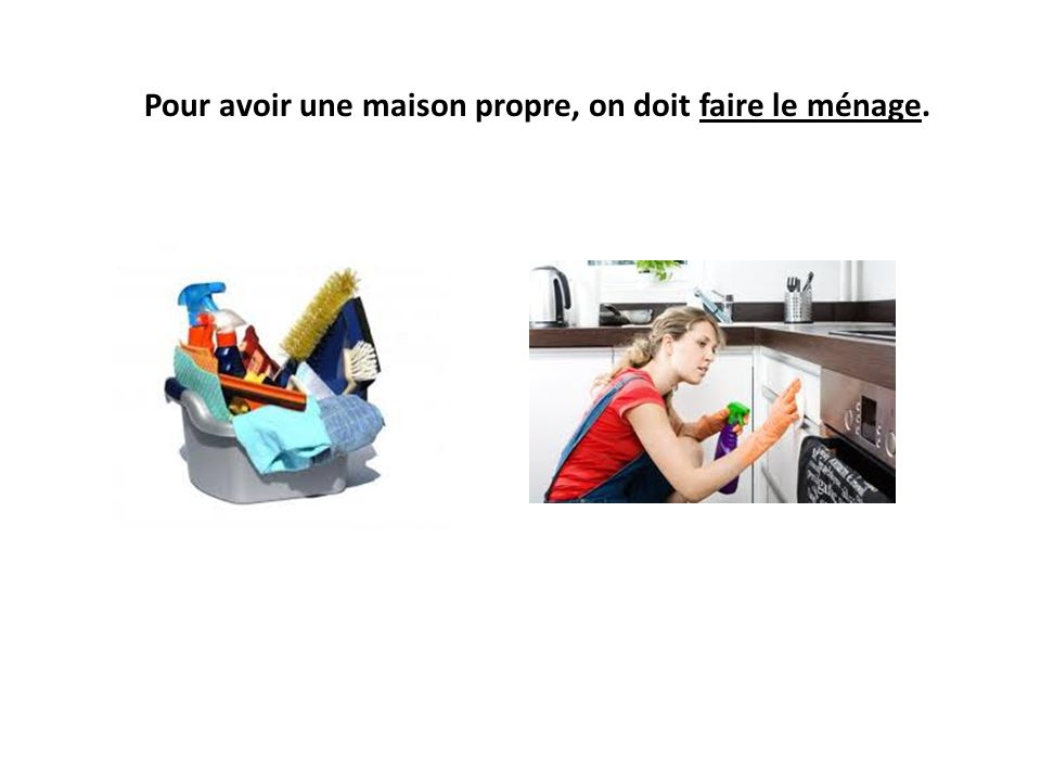 Pour avoir une maison propre, on doit faire le ménage.