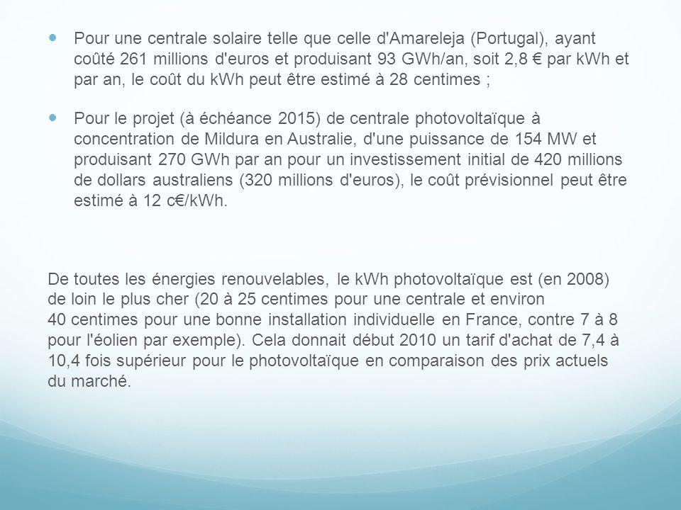 Pour une centrale solaire telle que celle d Amareleja (Portugal), ayant coûté 261 millions d euros et produisant 93 GWh/an, soit 2,8 € par kWh et par an, le coût du kWh peut être estimé à 28 centimes ;