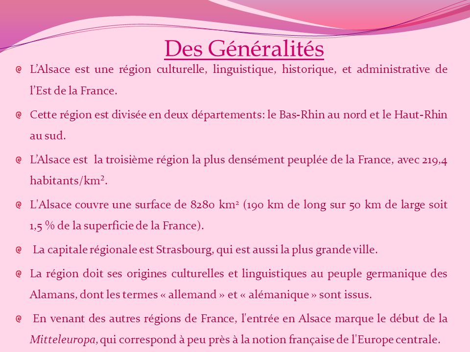 Des Généralités L'Alsace est une région culturelle, linguistique, historique, et administrative de l'Est de la France.