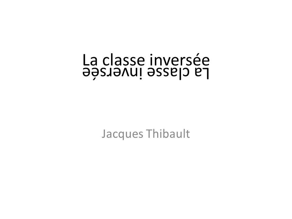 La classe inversée La classe inversée Jacques Thibault