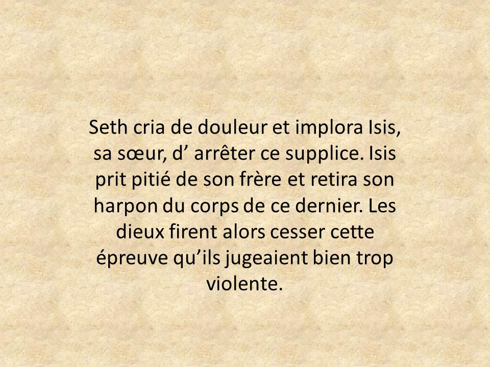 Seth cria de douleur et implora Isis, sa sœur, d' arrêter ce supplice