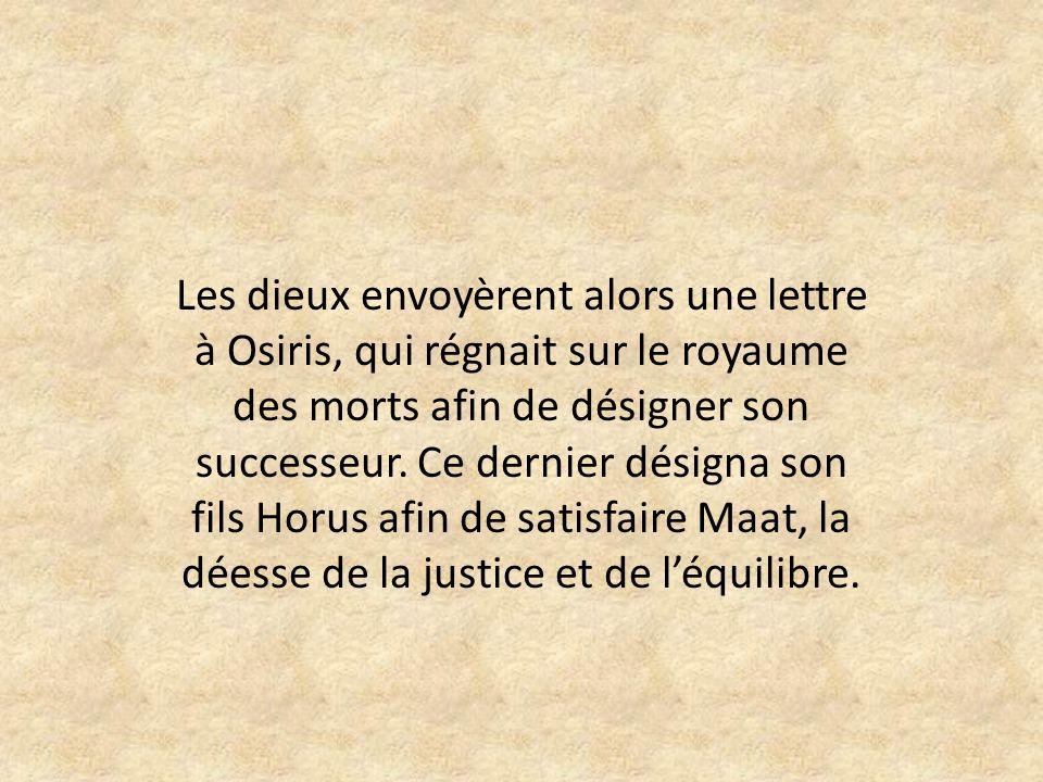 Les dieux envoyèrent alors une lettre à Osiris, qui régnait sur le royaume des morts afin de désigner son successeur.