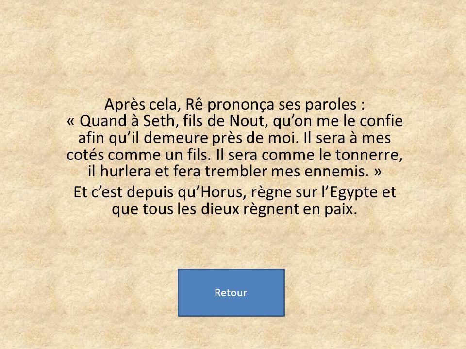 Après cela, Rê prononça ses paroles : « Quand à Seth, fils de Nout, qu'on me le confie afin qu'il demeure près de moi. Il sera à mes cotés comme un fils. Il sera comme le tonnerre, il hurlera et fera trembler mes ennemis. »