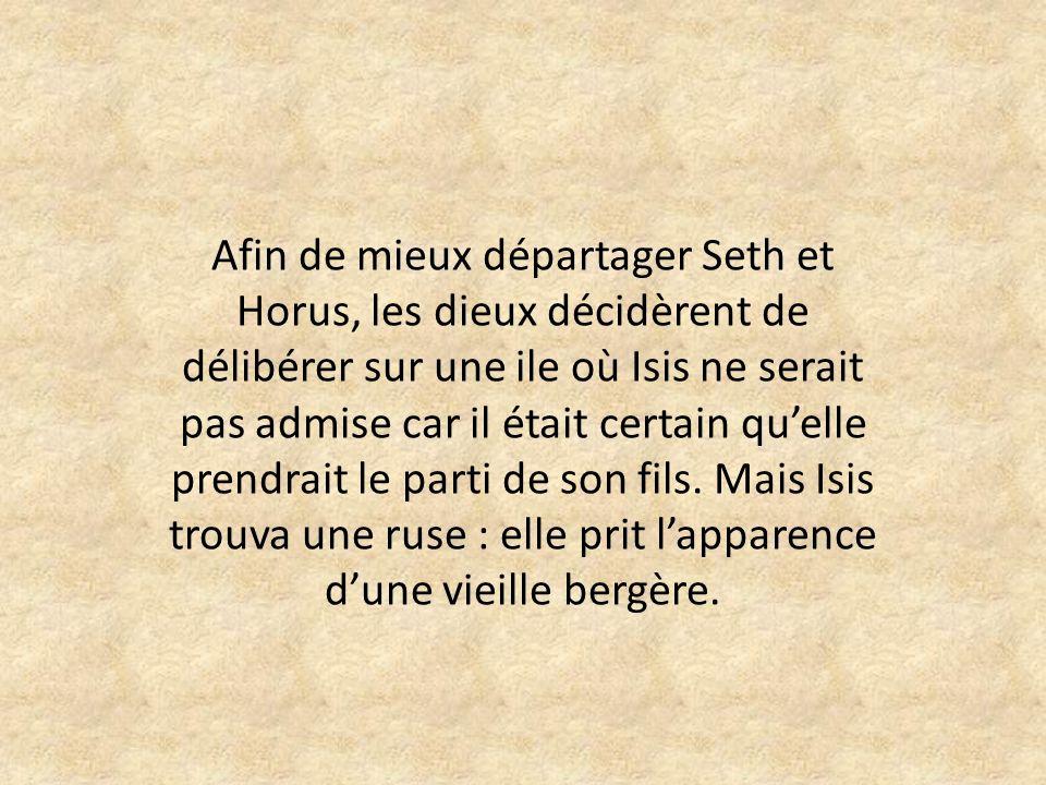 Afin de mieux départager Seth et Horus, les dieux décidèrent de délibérer sur une ile où Isis ne serait pas admise car il était certain qu'elle prendrait le parti de son fils.