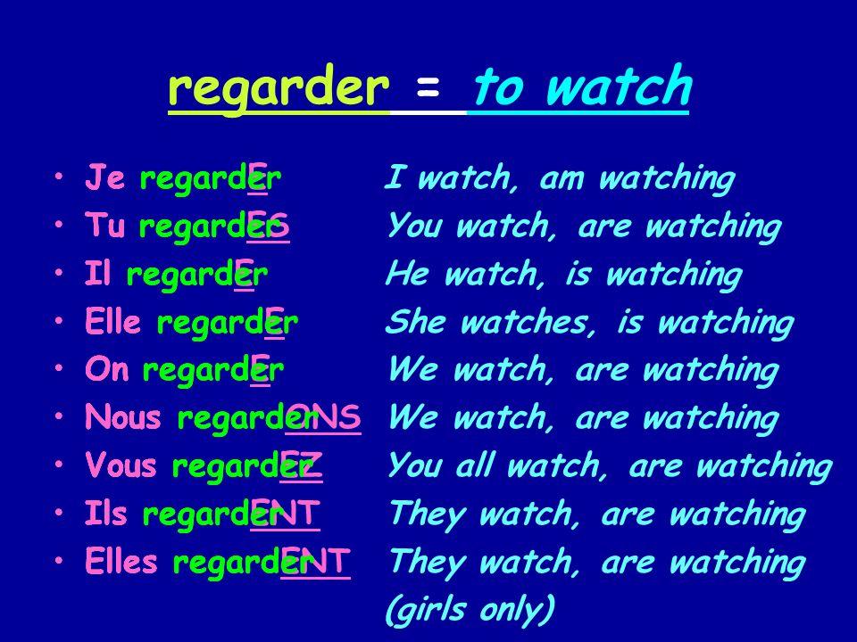 regarder = to watch Je regard Tu regard Il regard Elle regard