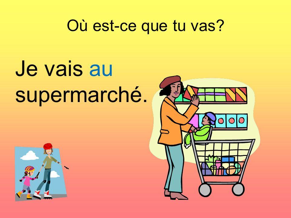 Où est-ce que tu vas Je vais au supermarché.