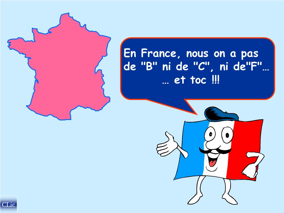 En France, nous on a pas de B ni de C , ni de F … … et toc !!!