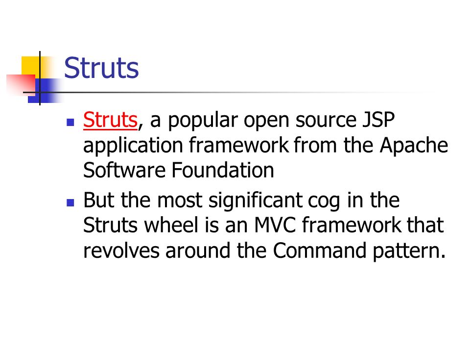 Struts Struts, a popular open source JSP application framework from the Apache Software Foundation.