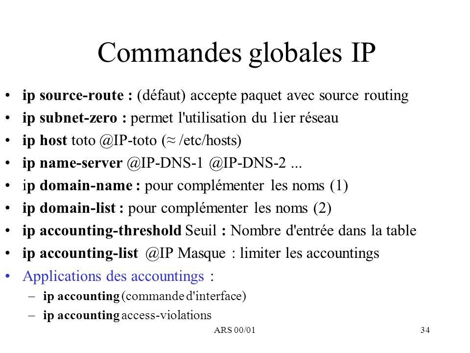 Commandes globales IP ip source-route : (défaut) accepte paquet avec source routing. ip subnet-zero : permet l utilisation du 1ier réseau.
