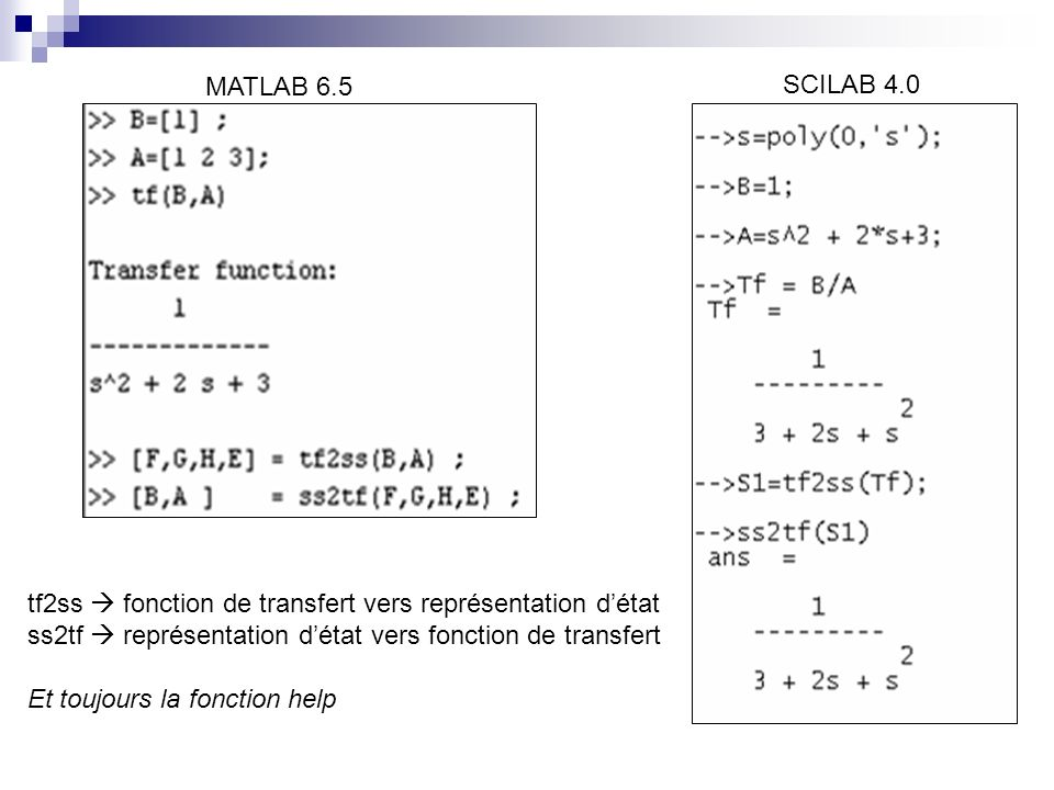 MATLAB 6.5 SCILAB 4.0. tf2ss  fonction de transfert vers représentation d'état. ss2tf  représentation d'état vers fonction de transfert.