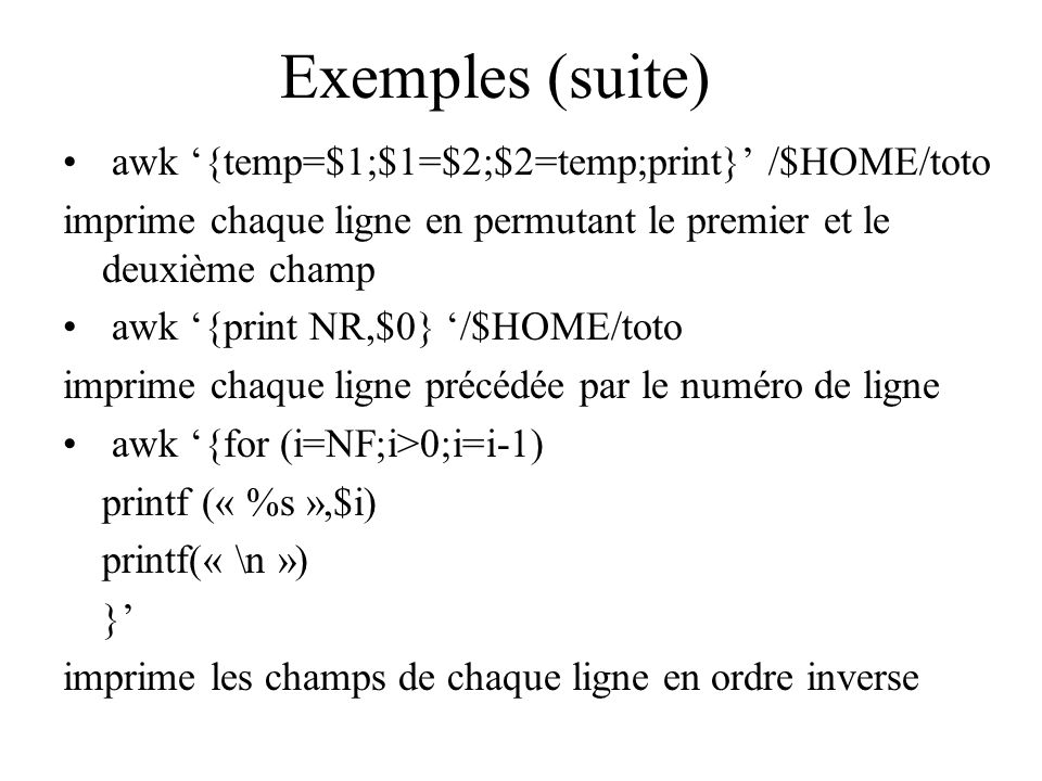 Exemples (suite) awk '{temp=$1;$1=$2;$2=temp;print}' /$HOME/toto