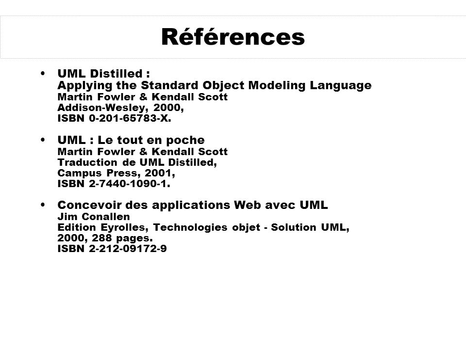 Références UML Distilled : Applying the Standard Object Modeling Language Martin Fowler & Kendall Scott Addison-Wesley, 2000, ISBN 0-201-65783-X.