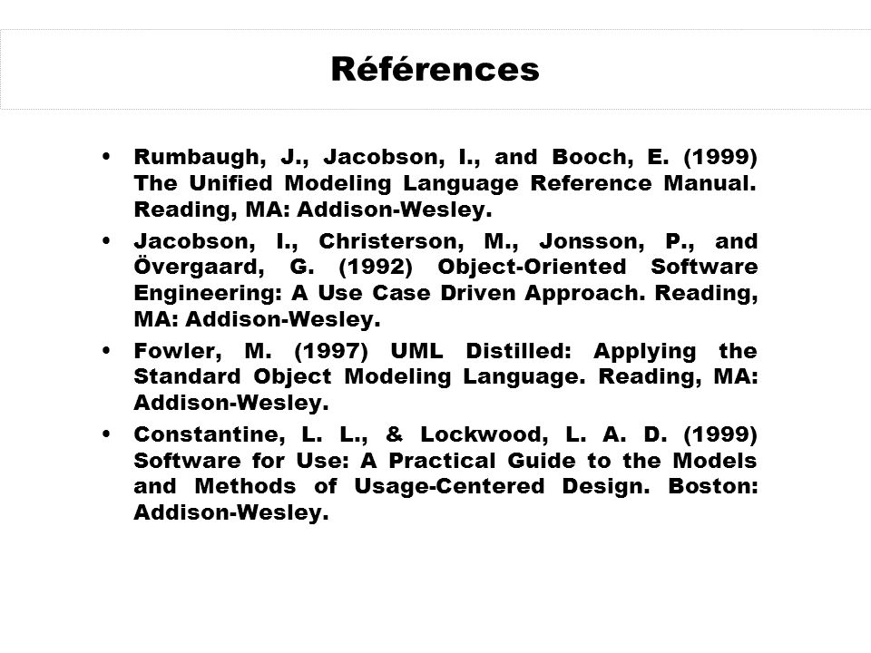 Références Rumbaugh, J., Jacobson, I., and Booch, E. (1999) The Unified Modeling Language Reference Manual. Reading, MA: Addison-Wesley.