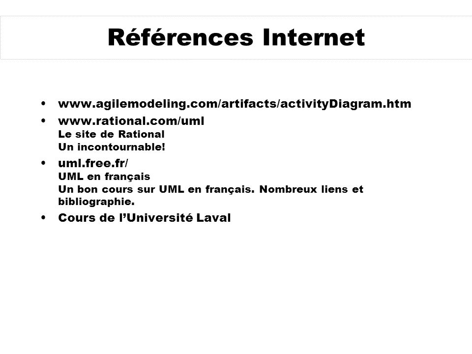 Références Internet www.agilemodeling.com/artifacts/activityDiagram.htm. www.rational.com/uml Le site de Rational Un incontournable!