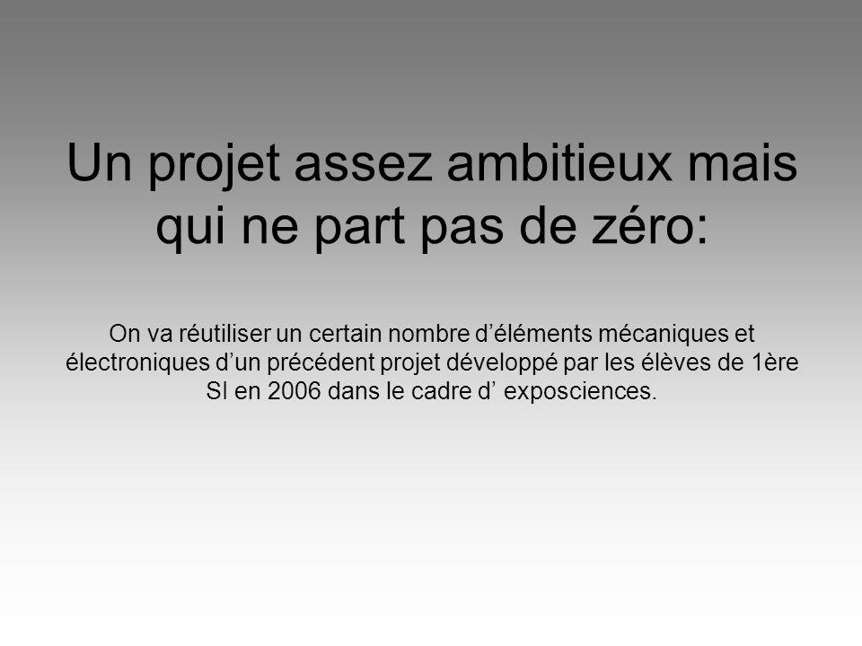 Un projet assez ambitieux mais qui ne part pas de zéro: On va réutiliser un certain nombre d'éléments mécaniques et électroniques d'un précédent projet développé par les élèves de 1ère SI en 2006 dans le cadre d' exposciences.