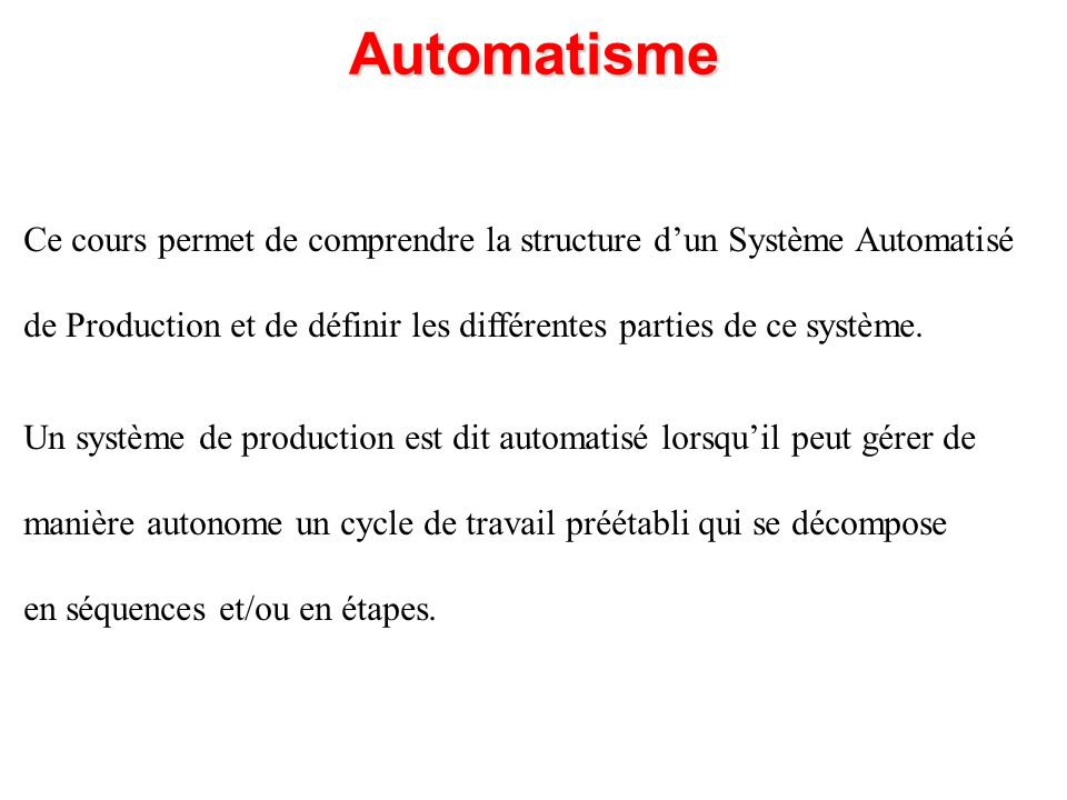 Automatisme Ce cours permet de comprendre la structure d'un Système Automatisé. de Production et de définir les différentes parties de ce système.