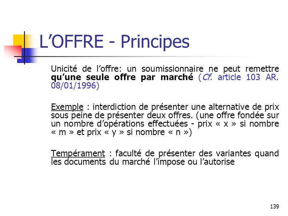 L'OFFRE - Principes Unicité de l'offre: un soumissionnaire ne peut remettre qu'une seule offre par marché (Cf. article 103 AR. 08/01/1996)