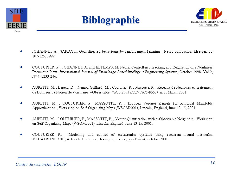 Biblographie JOHANNET A., SARDA I., Goal-directed behaviours by renforcement learning , Neuro-computing, Elsevier, pp 107-125, 1999.
