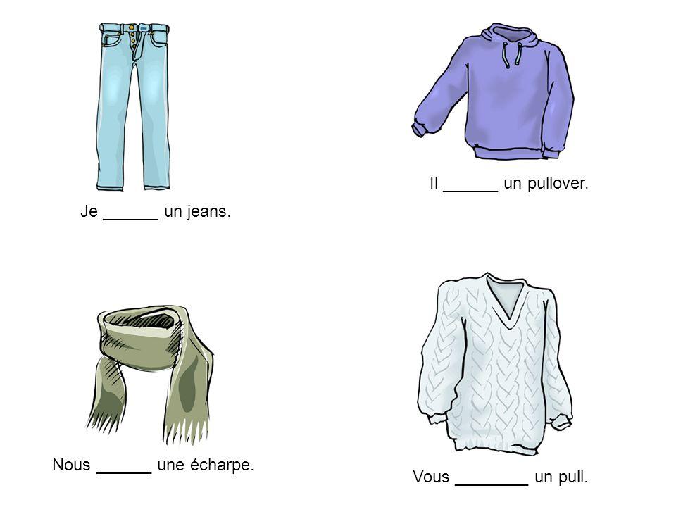 Il ______ un pullover. Je ______ un jeans. Nous ______ une écharpe. Vous ________ un pull.