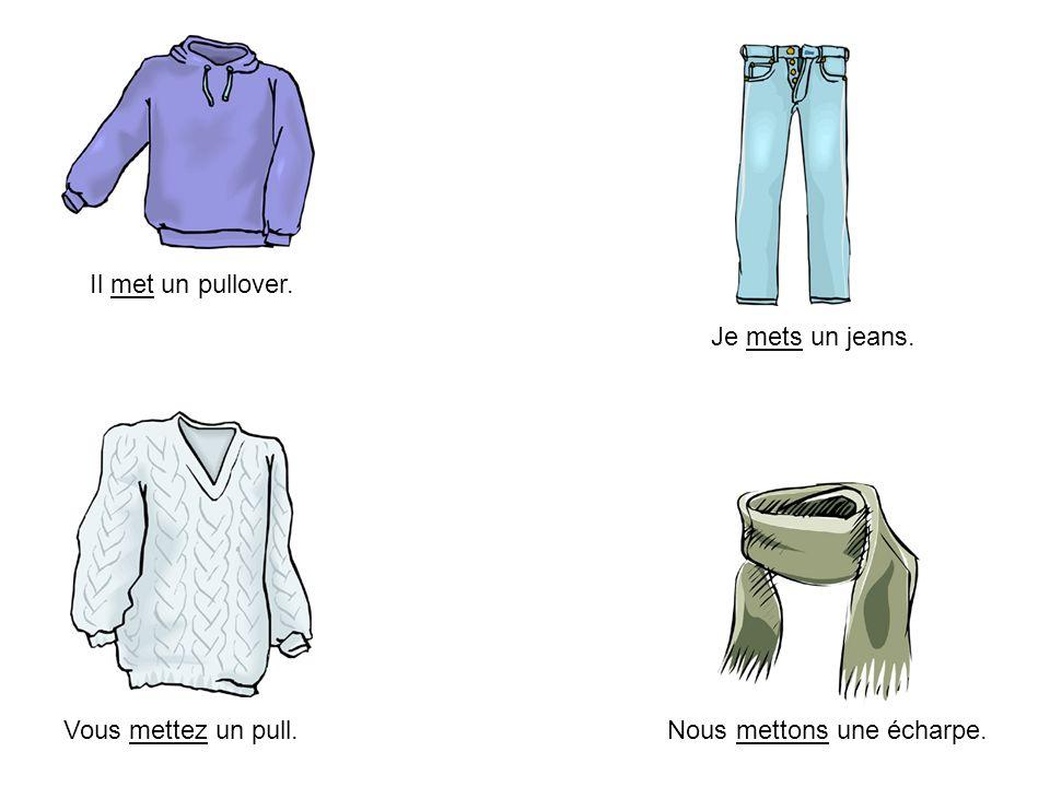 Il met un pullover. Je mets un jeans. Vous mettez un pull. Nous mettons une écharpe.