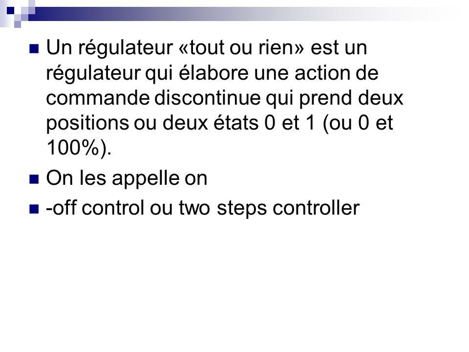 Un régulateur «tout ou rien» est un régulateur qui élabore une action de commande discontinue qui prend deux positions ou deux états 0 et 1 (ou 0 et 100%).