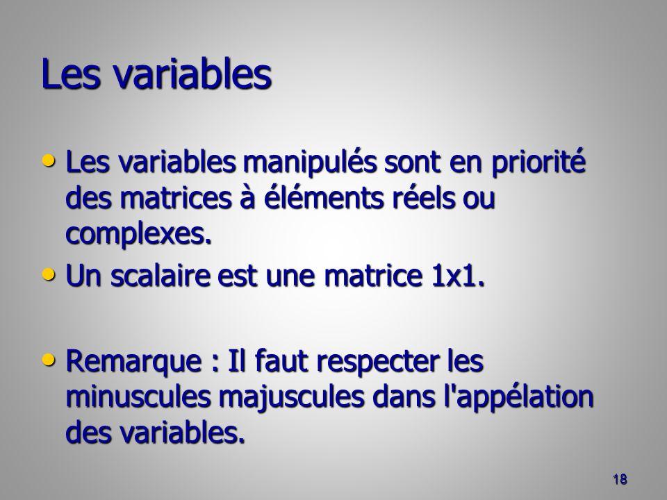 Les variables Les variables manipulés sont en priorité des matrices à éléments réels ou complexes. Un scalaire est une matrice 1x1.