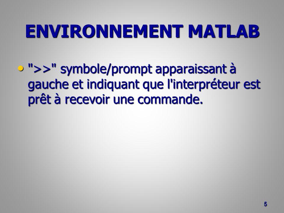 ENVIRONNEMENT MATLAB >> symbole/prompt apparaissant à gauche et indiquant que l interpréteur est prêt à recevoir une commande.
