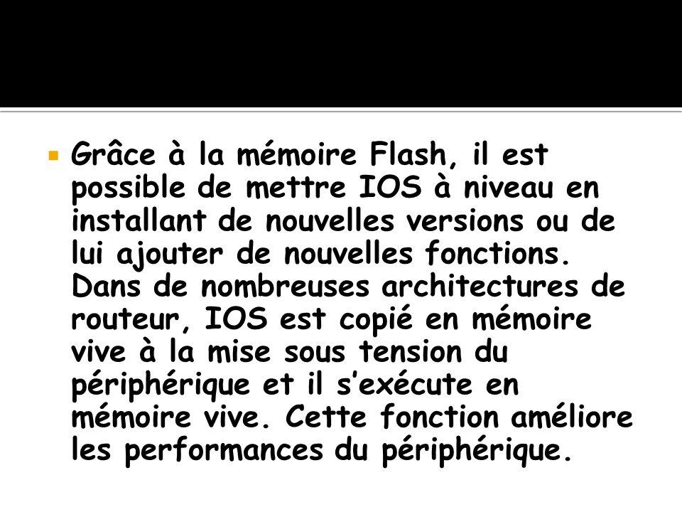 Grâce à la mémoire Flash, il est possible de mettre IOS à niveau en installant de nouvelles versions ou de lui ajouter de nouvelles fonctions.