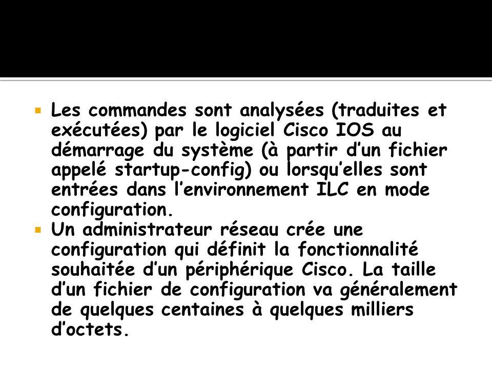 Les commandes sont analysées (traduites et exécutées) par le logiciel Cisco IOS au démarrage du système (à partir d'un fichier appelé startup-config) ou lorsqu'elles sont entrées dans l'environnement ILC en mode configuration.